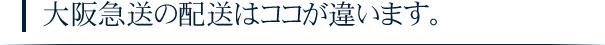 大阪急送の配送はココが違います。